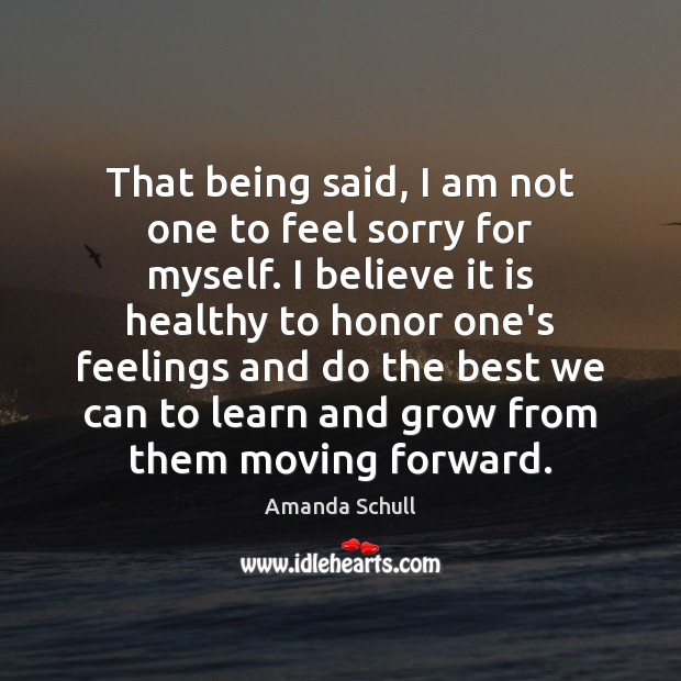 That being said, I am not one to feel sorry for myself. Image