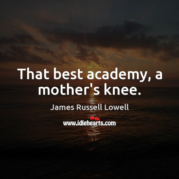 Image, That best academy, a mother's knee.