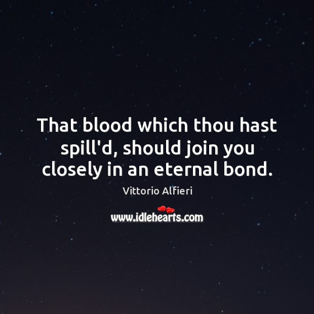 Image, That blood which thou hast spill'd, should join you closely in an eternal bond.