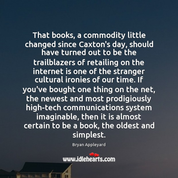 That books, a commodity little changed since Caxton's day, should have turned Bryan Appleyard Picture Quote