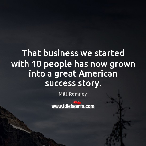 That business we started with 10 people has now grown into a great American success story. Mitt Romney Picture Quote