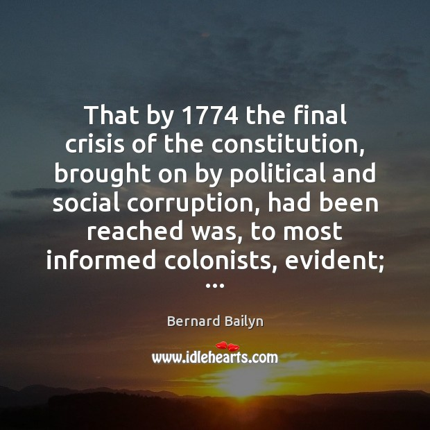 That by 1774 the final crisis of the constitution, brought on by political Bernard Bailyn Picture Quote
