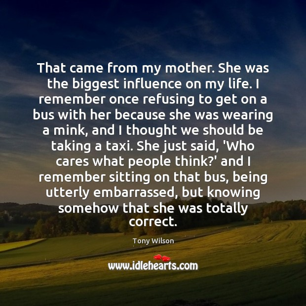 That came from my mother. She was the biggest influence on my Image
