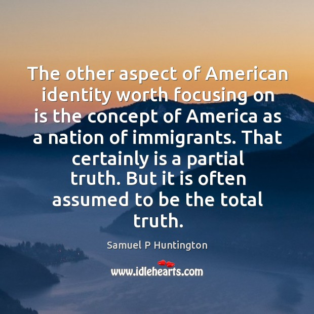 That certainly is a partial truth. But it is often assumed to be the total truth. Samuel P Huntington Picture Quote