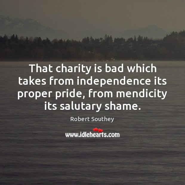 That charity is bad which takes from independence its proper pride, from Charity Quotes Image