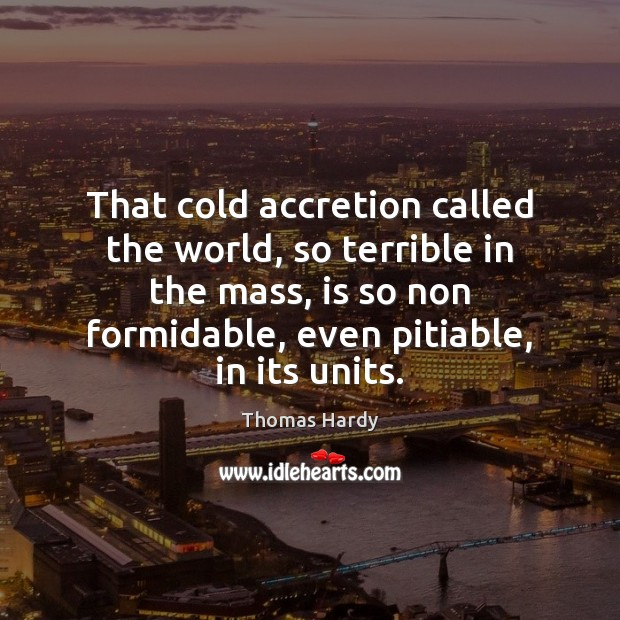 That cold accretion called the world, so terrible in the mass, is Thomas Hardy Picture Quote