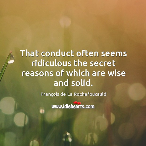 That conduct often seems ridiculous the secret reasons of which are wise and solid. Image