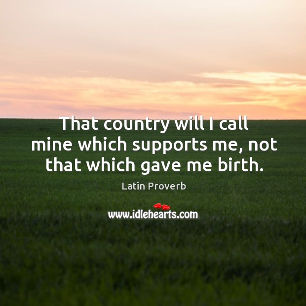 Image, That country will I call mine which supports me, not that which gave me birth.