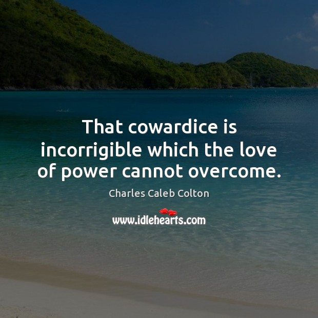 That cowardice is incorrigible which the love of power cannot overcome. Charles Caleb Colton Picture Quote