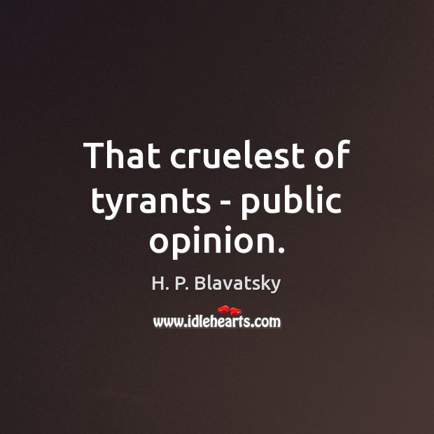 That cruelest of tyrants – public opinion. H. P. Blavatsky Picture Quote