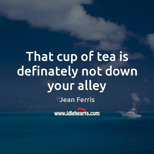 Image, That cup of tea is definately not down your alley