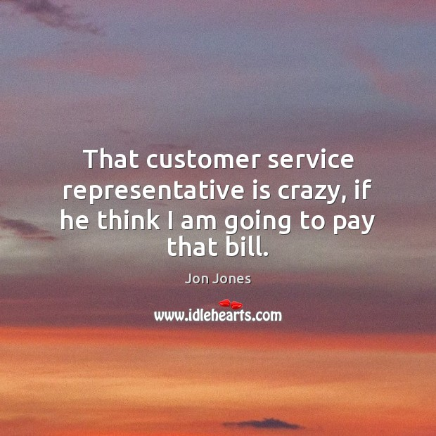That customer service representative is crazy, if he think I am going to pay that bill. Jon Jones Picture Quote
