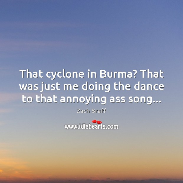 That cyclone in Burma? That was just me doing the dance to that annoying ass song… Zach Braff Picture Quote