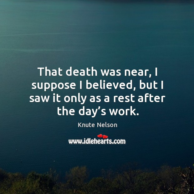 That death was near, I suppose I believed, but I saw it only as a rest after the day's work. Image