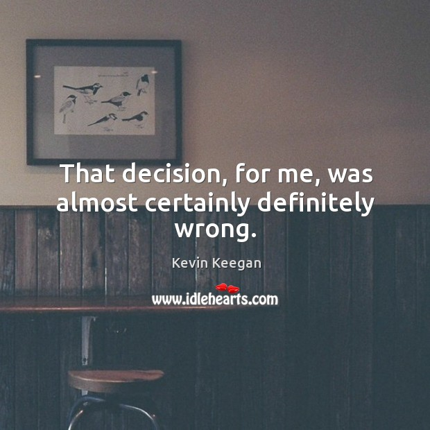 That decision, for me, was almost certainly definitely wrong. Kevin Keegan Picture Quote