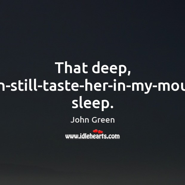 That deep, can-still-taste-her-in-my-mouth sleep. John Green Picture Quote