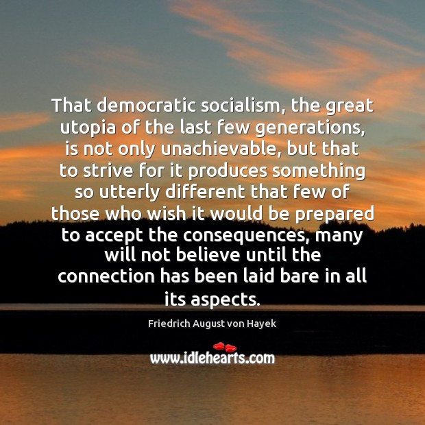 That democratic socialism, the great utopia of the last few generations, is Friedrich August von Hayek Picture Quote