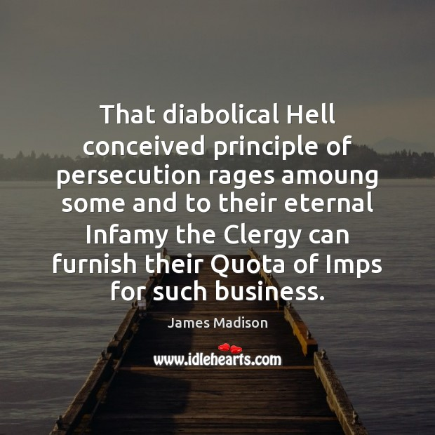 That diabolical Hell conceived principle of persecution rages amoung some and to James Madison Picture Quote