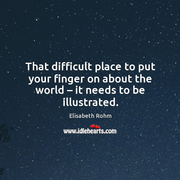 That difficult place to put your finger on about the world – it needs to be illustrated. Image