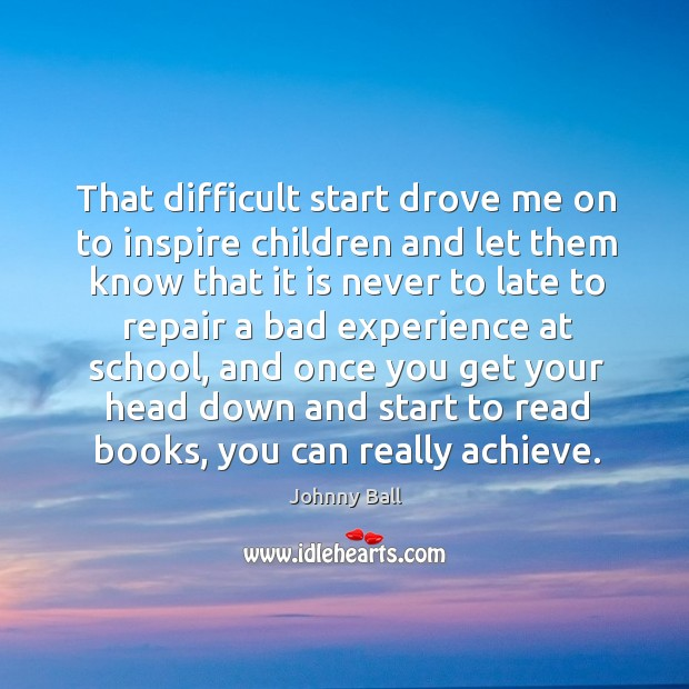 That difficult start drove me on to inspire children and let them know that it is never to late Image