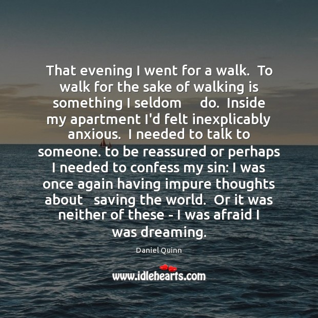 That evening I went for a walk.  To walk for the sake Daniel Quinn Picture Quote