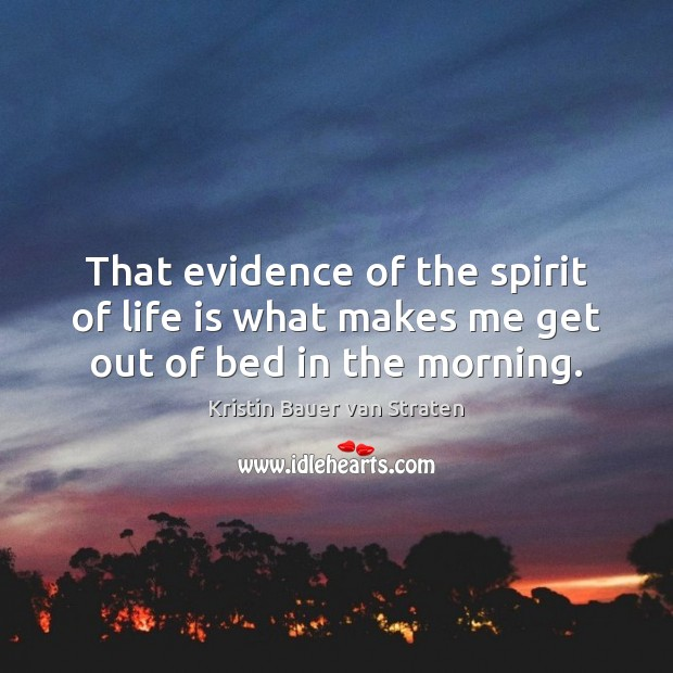 That evidence of the spirit of life is what makes me get out of bed in the morning. Image