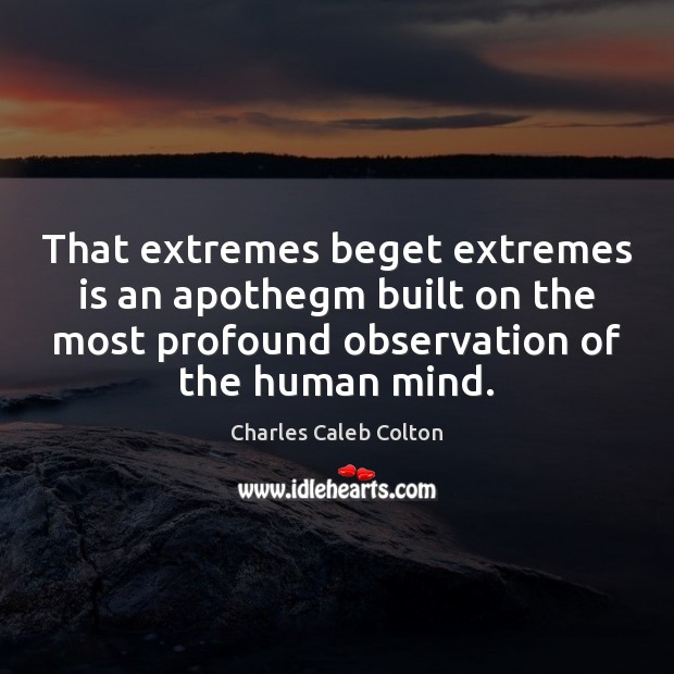 That extremes beget extremes is an apothegm built on the most profound Charles Caleb Colton Picture Quote