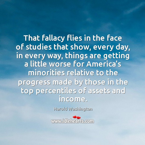 That fallacy flies in the face of studies that show, every day, in every way, things are getting Image