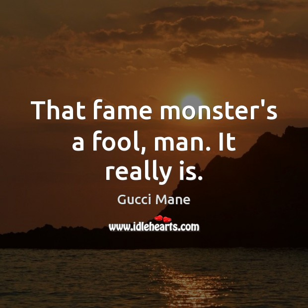 That fame monster's a fool, man. It really is. Image