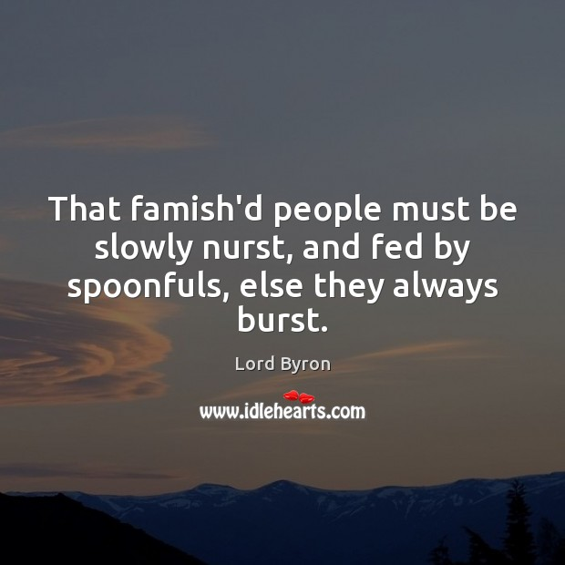 That famish'd people must be slowly nurst, and fed by spoonfuls, else they always burst. Lord Byron Picture Quote