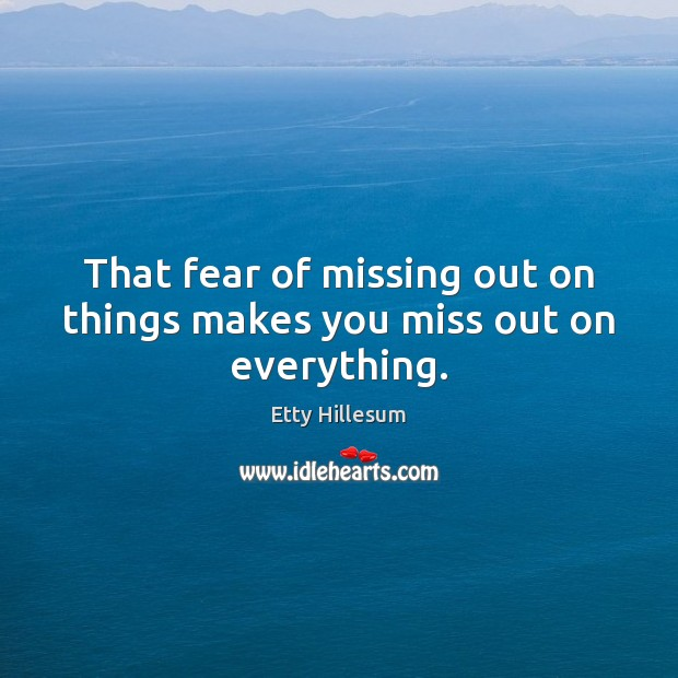 That fear of missing out on things makes you miss out on everything. Etty Hillesum Picture Quote