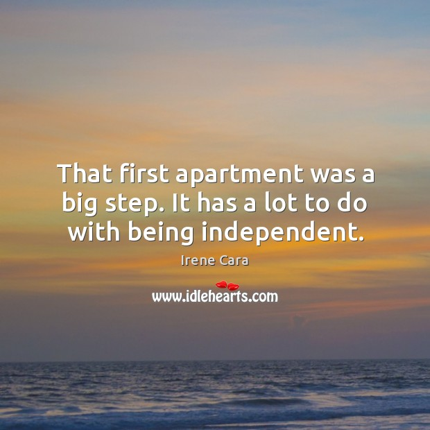 That first apartment was a big step. It has a lot to do with being independent. Irene Cara Picture Quote