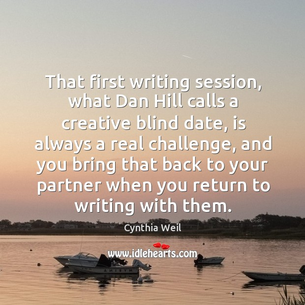 That first writing session, what dan hill calls a creative blind date, is always a real challenge Cynthia Weil Picture Quote