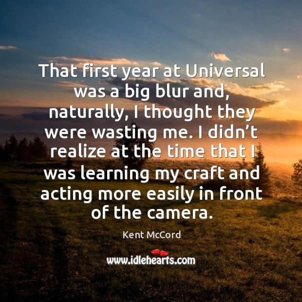 That first year at universal was a big blur and, naturally, I thought they were wasting me. Kent McCord Picture Quote