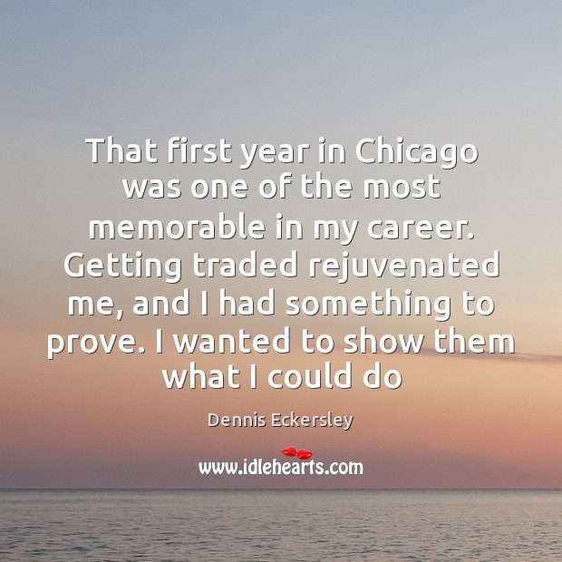 That first year in Chicago was one of the most memorable in Dennis Eckersley Picture Quote
