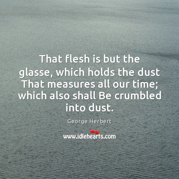 Image, That flesh is but the glasse, which holds the dust That measures