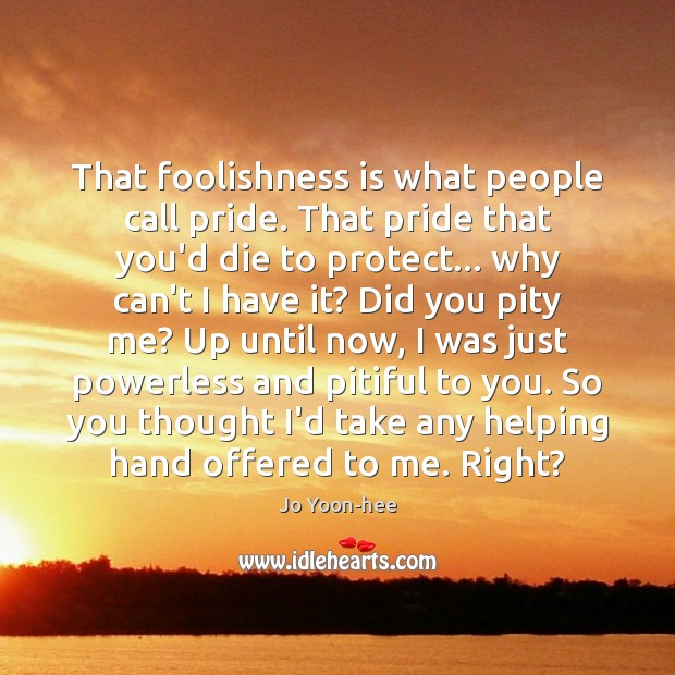 That foolishness is what people call pride. That pride that you'd die Image