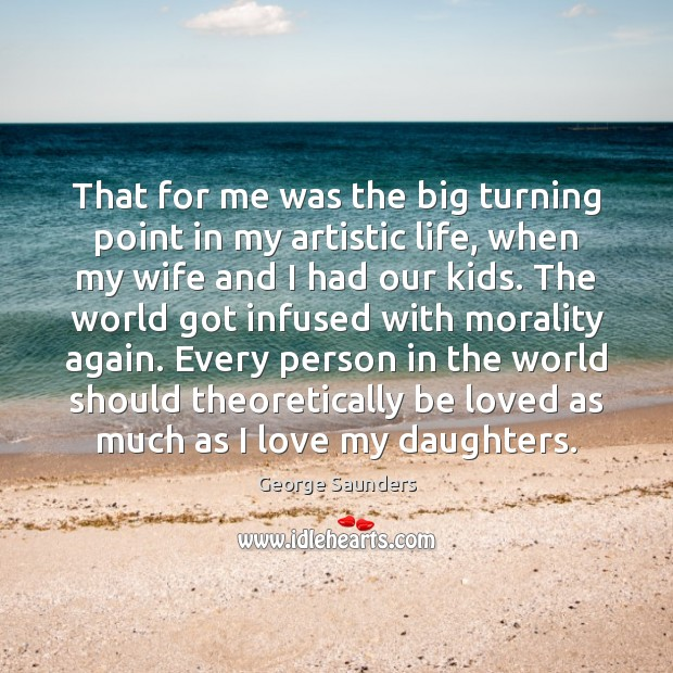 That for me was the big turning point in my artistic life, George Saunders Picture Quote