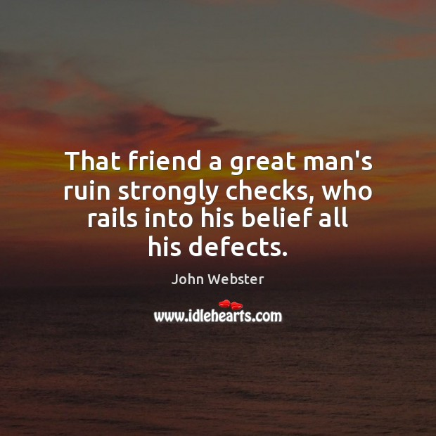 That friend a great man's ruin strongly checks, who rails into his belief all his defects. John Webster Picture Quote