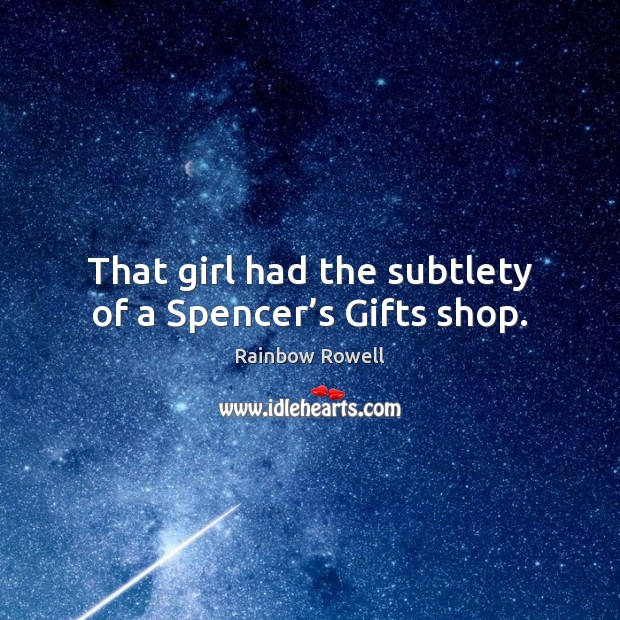That girl had the subtlety of a Spencer's Gifts shop. Rainbow Rowell Picture Quote