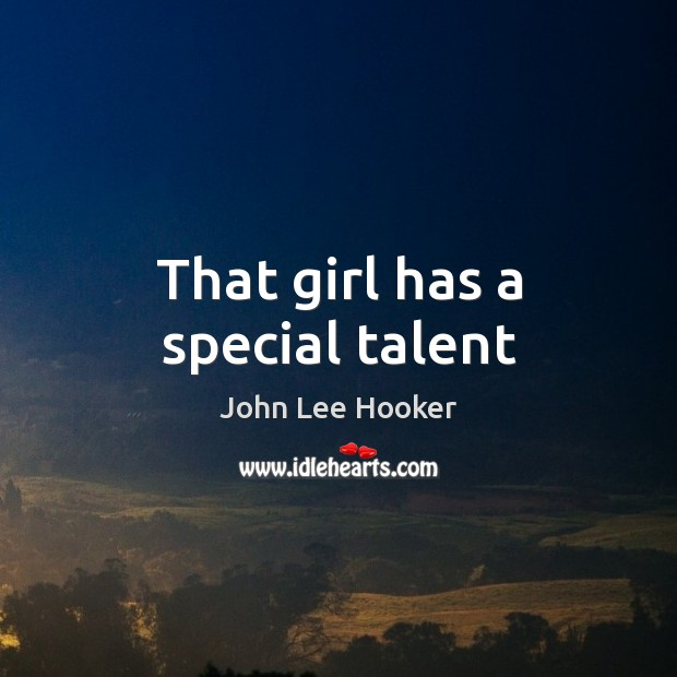 That girl has a special talent John Lee Hooker Picture Quote