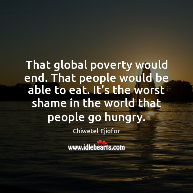 Image, That global poverty would end. That people would be able to eat.