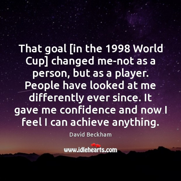 That goal [in the 1998 World Cup] changed me-not as a person, but David Beckham Picture Quote
