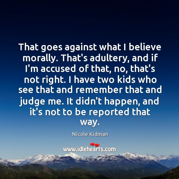 That goes against what I believe morally. That's adultery, and if I'm Judge Quotes Image