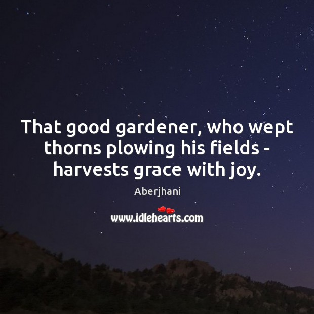 Image, That good gardener, who wept thorns plowing his fields – harvests grace with joy.