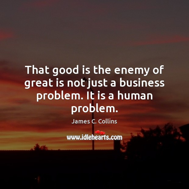 That good is the enemy of great is not just a business problem. It is a human problem. Image