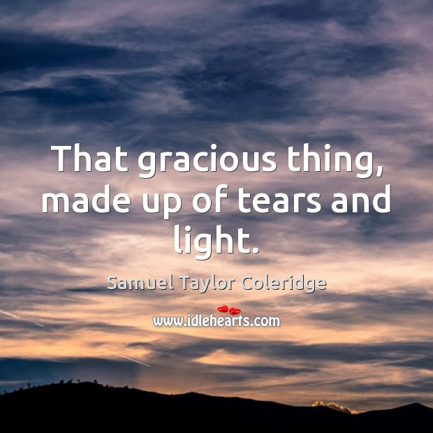 That gracious thing, made up of tears and light. Samuel Taylor Coleridge Picture Quote