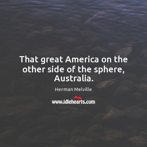 That great America on the other side of the sphere, Australia. Herman Melville Picture Quote