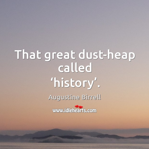 That great dust-heap called 'history'. Image