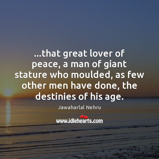 …that great lover of peace, a man of giant stature who moulded, Image